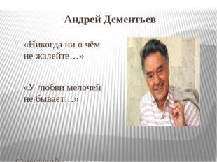 Андрей Дементьев «Никогда ни о чём не жалейте…» «У любви мелочей не бывает…»