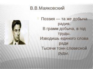 В.В.Маяковский Поэзия — та же добыча радия. В грамм добыча, в год труды. Изво