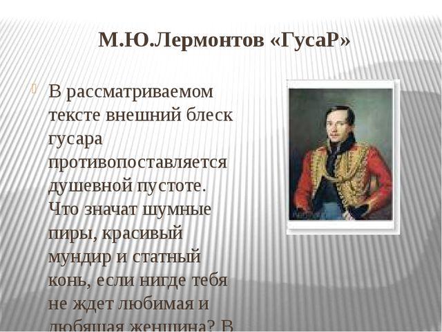 М.Ю.Лермонтов «ГусаР» В рассматриваемом тексте внешний блеск гусара противопо...