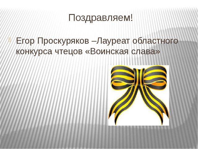 Поздравляем! Егор Проскуряков –Лауреат областного конкурса чтецов «Воинская с...