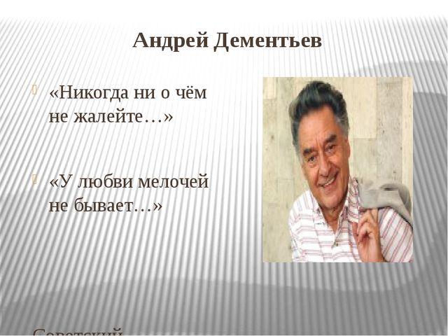 Андрей Дементьев «Никогда ни о чём не жалейте…» «У любви мелочей не бывает…»...