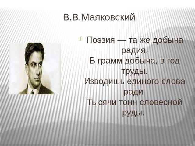 В.В.Маяковский Поэзия — та же добыча радия. В грамм добыча, в год труды. Изво...