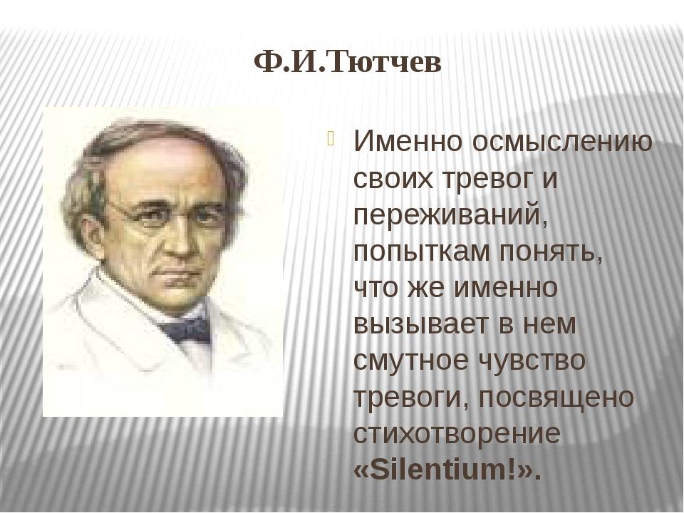 Ф.И.Тютчев Именно осмыслению своих тревог и переживаний, попыткам понять, что...