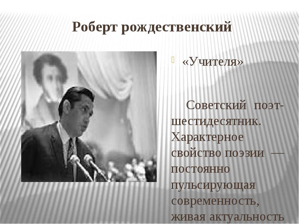 Роберт рождественский «Учителя» Советский поэт-шестидесятник. Характерное св...