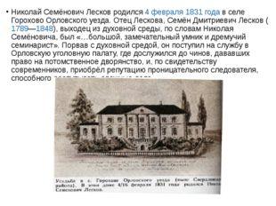 Николай Семёнович Лесков родился 4 февраля 1831 года в селе Горохово Орловско