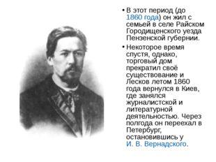 В этот период (до 1860 года) он жил с семьей в селе Райском Городищенского уе