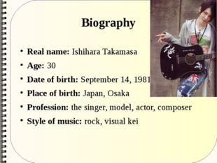 Biography Real name: Ishihara Takamasa Age: 30 Date of birth: September 14, 1