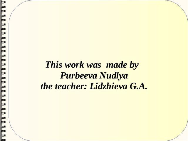 This work was made by Purbeeva Nudlya the teacher: Lidzhieva G.A.