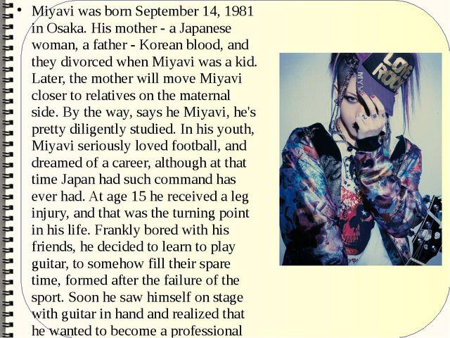 Miyavi was born September 14, 1981 in Osaka. His mother - a Japanese woman, a...