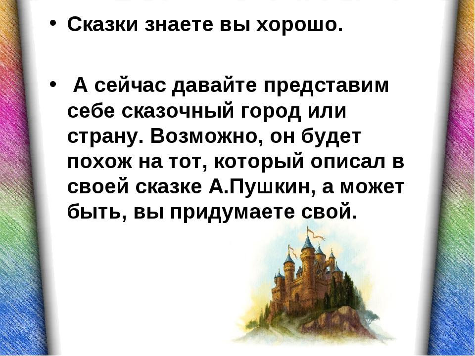 Сказки знаете вы хорошо. А сейчас давайте представим себе сказочный город или...
