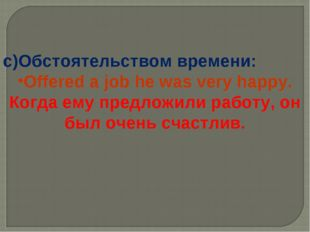 c)Обстоятельством времени: Offered a job he was very happy. Когда ему предлож