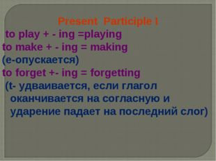Present Participle I to play + - ing =playing to make + - ing = making (e-опу
