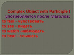 Complex Object with Participle I употребляется после глаголов: to feel - чув