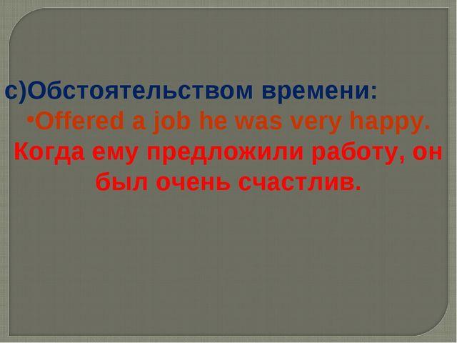 c)Обстоятельством времени: Offered a job he was very happy. Когда ему предлож...