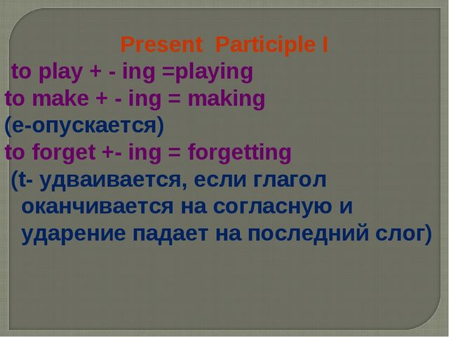 Present Participle I to play + - ing =playing to make + - ing = making (e-опу...