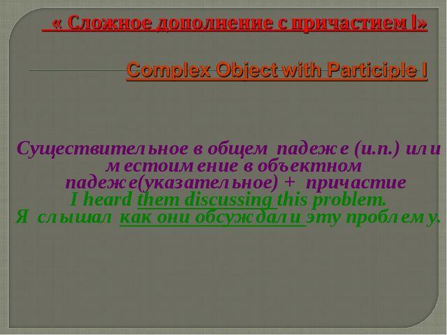 Существительное в общем падеже (и.п.) или местоимение в объектном падеже(ука...