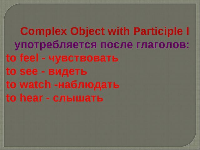 Complex Object with Participle I употребляется после глаголов: to feel - чув...