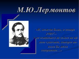 М.Ю.Лермонтов «И, может быть, я завтра умру!... и не останется на земле ни од