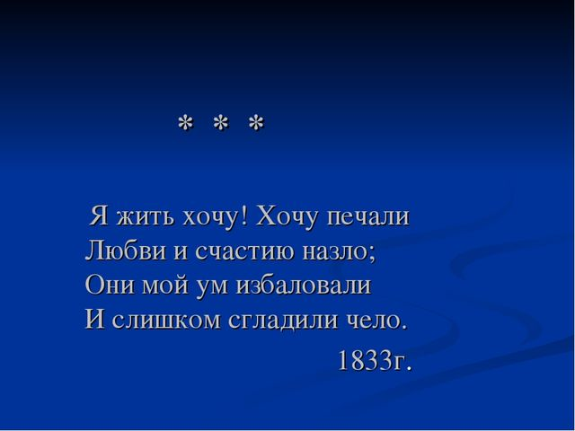 * * * Я жить хочу! Хочу печали Любви и счастию назло; Они мой ум избаловали...