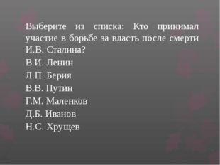 Выберите из списка: Кто принимал участие в борьбе за власть после смерти И.В.