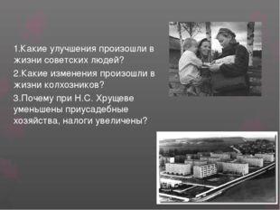 1.Какие улучшения произошли в жизни советских людей? 2.Какие изменения произо