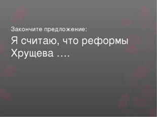 Закончите предложение: Я считаю, что реформы Хрущева ….