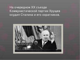 На очередном XX съезде Коммунистической партии Хрущев осудил Сталина и его со