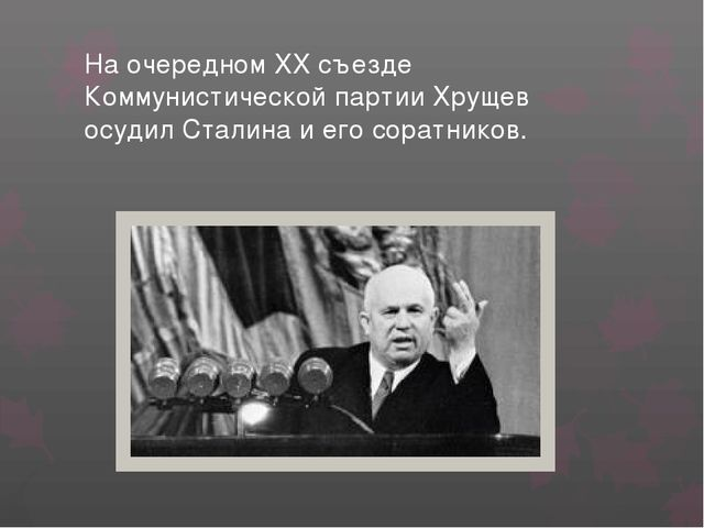 На очередном XX съезде Коммунистической партии Хрущев осудил Сталина и его со...