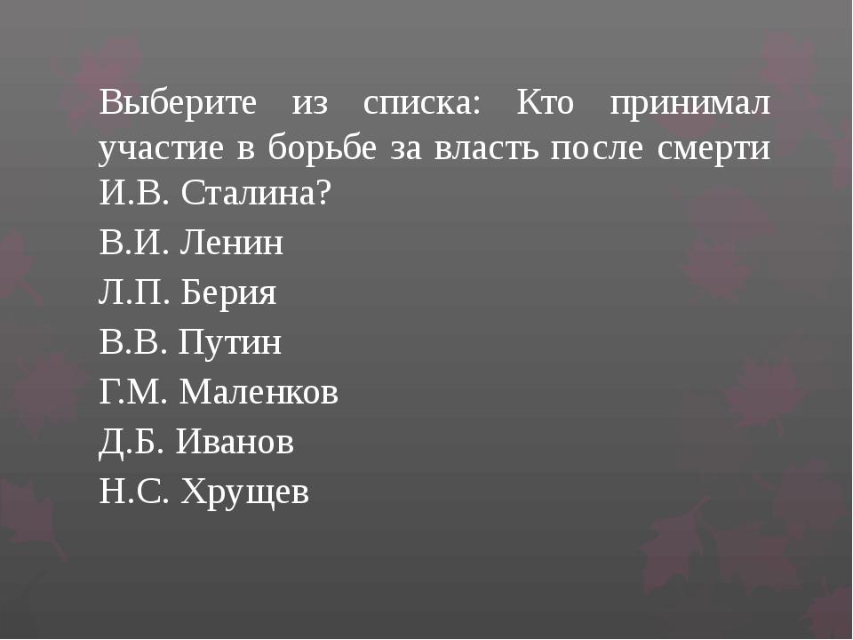 Выберите из списка: Кто принимал участие в борьбе за власть после смерти И.В....