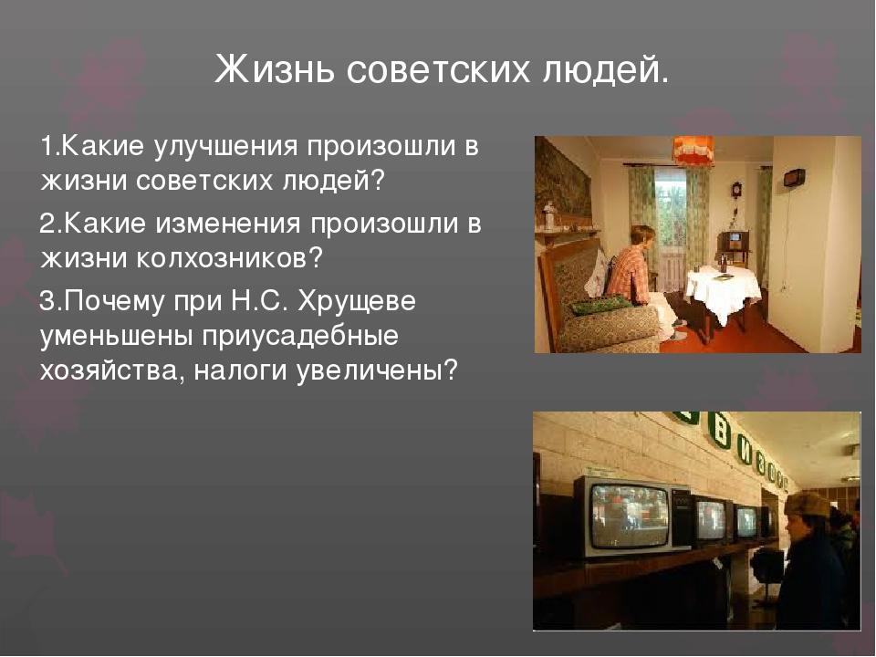 Жизнь советских людей. 1.Какие улучшения произошли в жизни советских людей? 2...