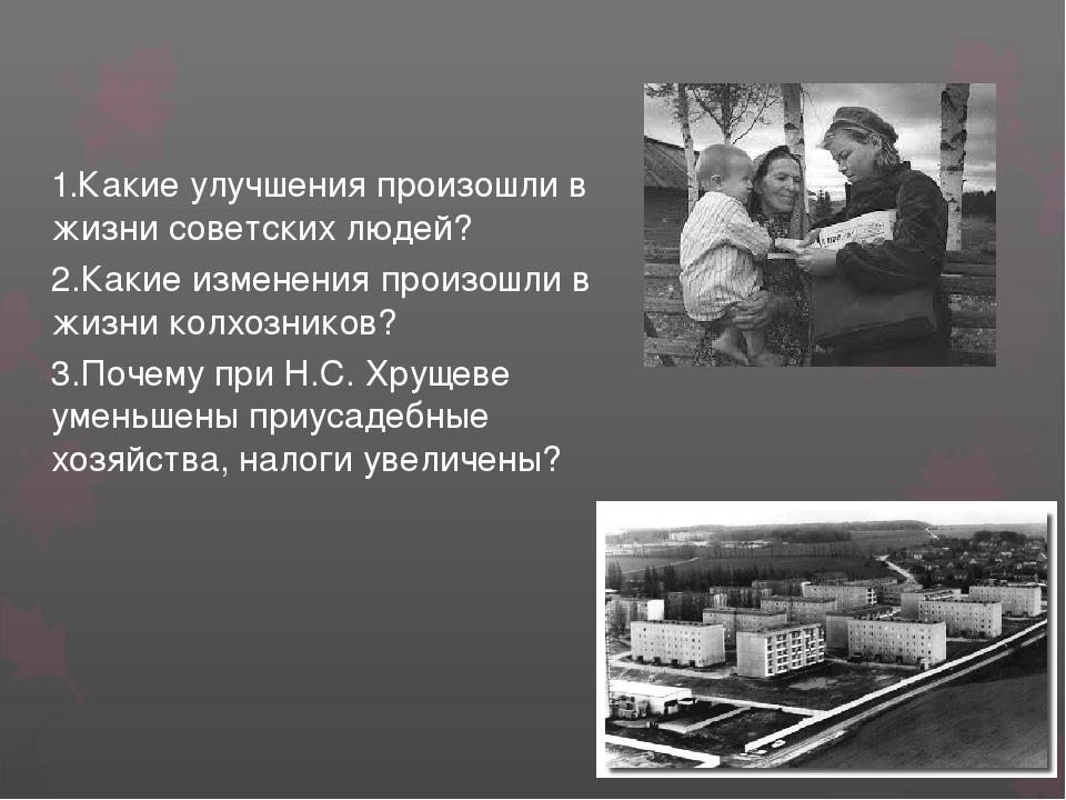 1.Какие улучшения произошли в жизни советских людей? 2.Какие изменения произо...