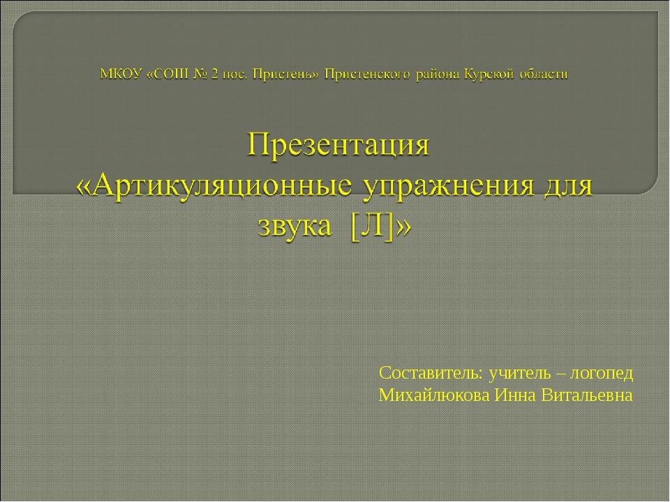 Составитель: учитель – логопед Михайлюкова Инна Витальевна