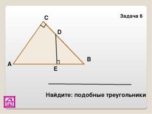 Задача 6 Е D В С А Найдите: подобные треугольники