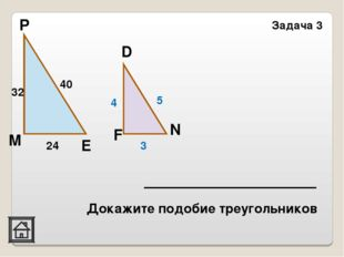 N Задача 3 Е Р М F D 32 40 24 4 5 3 Докажите подобие треугольников