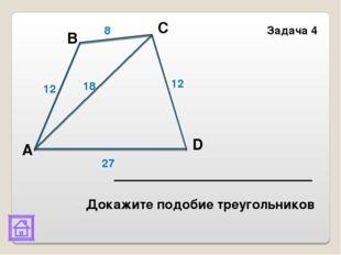 В D Задача 4 8 12 18 12 27 С А Докажите подобие треугольников