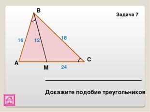 Задача 7 М С В A 16 12 18 24 Докажите подобие треугольников