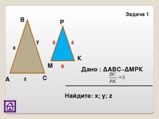Задача 1 Дано : ΔАВС~ΔМРК В К Р М С А x y z 5 4 6