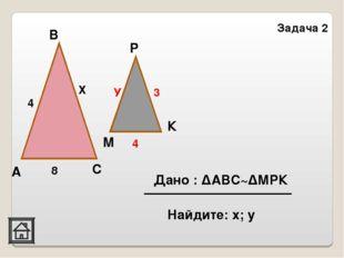 Задача 2 В К Р М С А 4 Х 8 У 3 4 Дано : ΔАВС~ΔМРК Найдите: х; у