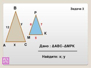 В Задача 3 К Р М С А 12 y Х 8 7 5 Дано : ΔАВС~ΔМРК Найдите: х; у