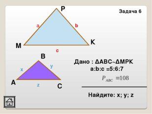 Задача 6 К М С А В x y z a b c P Дано : ΔАВС~ΔМРК a:b:c =5:6:7 Найдите: х; у; z