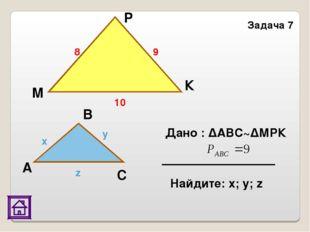 К М С А В x y z 8 9 10 Задача 7 P Дано : ΔАВС~ΔМРК Найдите: х; у; z