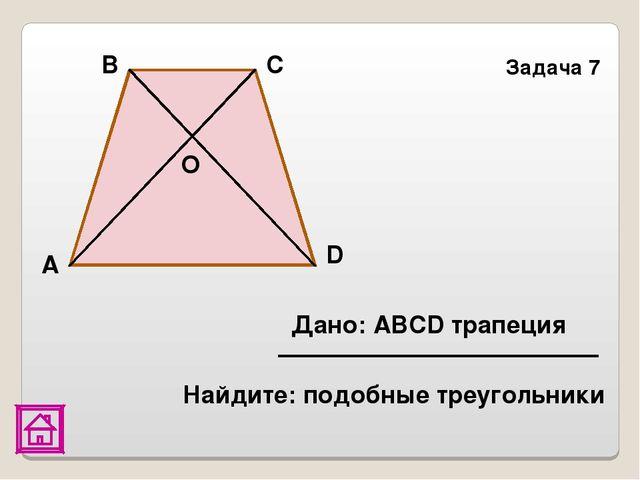 Задача 7 Найдите: подобные треугольники О D С В А Дано: АВСD трапеция