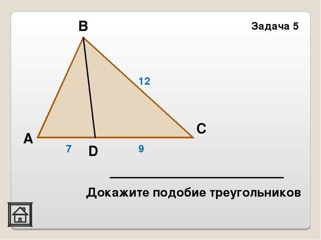 Задача 5 D С В А 7 9 12 Докажите подобие треугольников