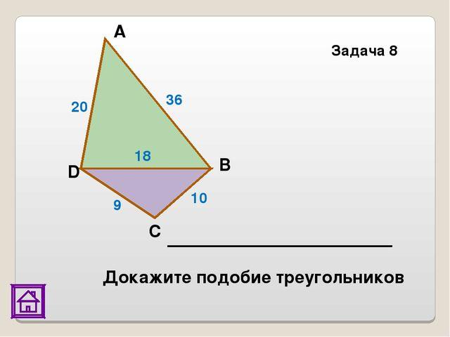 Задача 8 20 36 18 9 10 D С В А Докажите подобие треугольников
