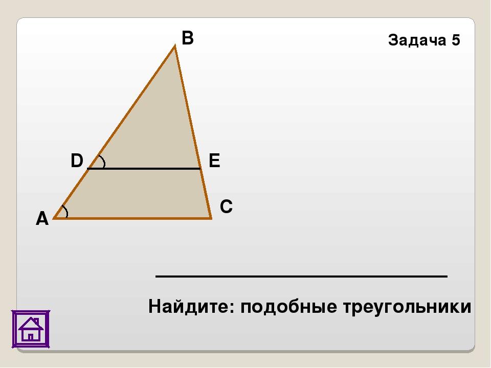 Задача 5 E D С В А Найдите: подобные треугольники