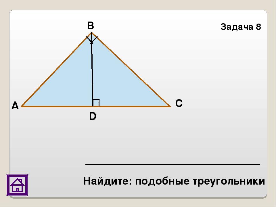 Задача 8 D С В А Найдите: подобные треугольники