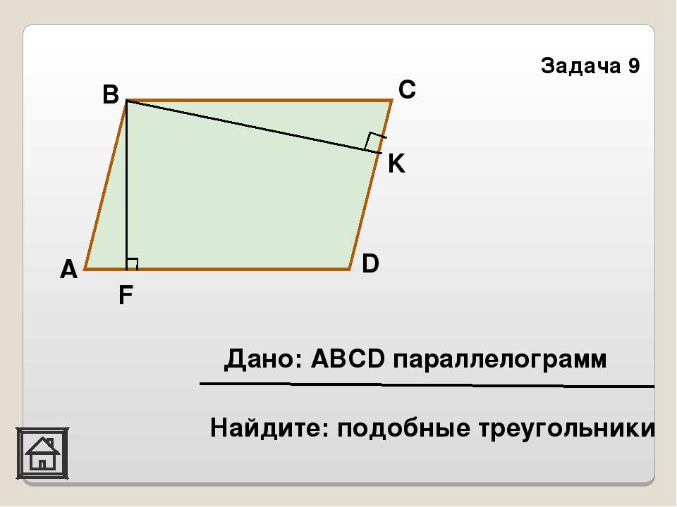 Задача 9 K F D С В А Найдите: подобные треугольники Дано: АВСD параллелограмм