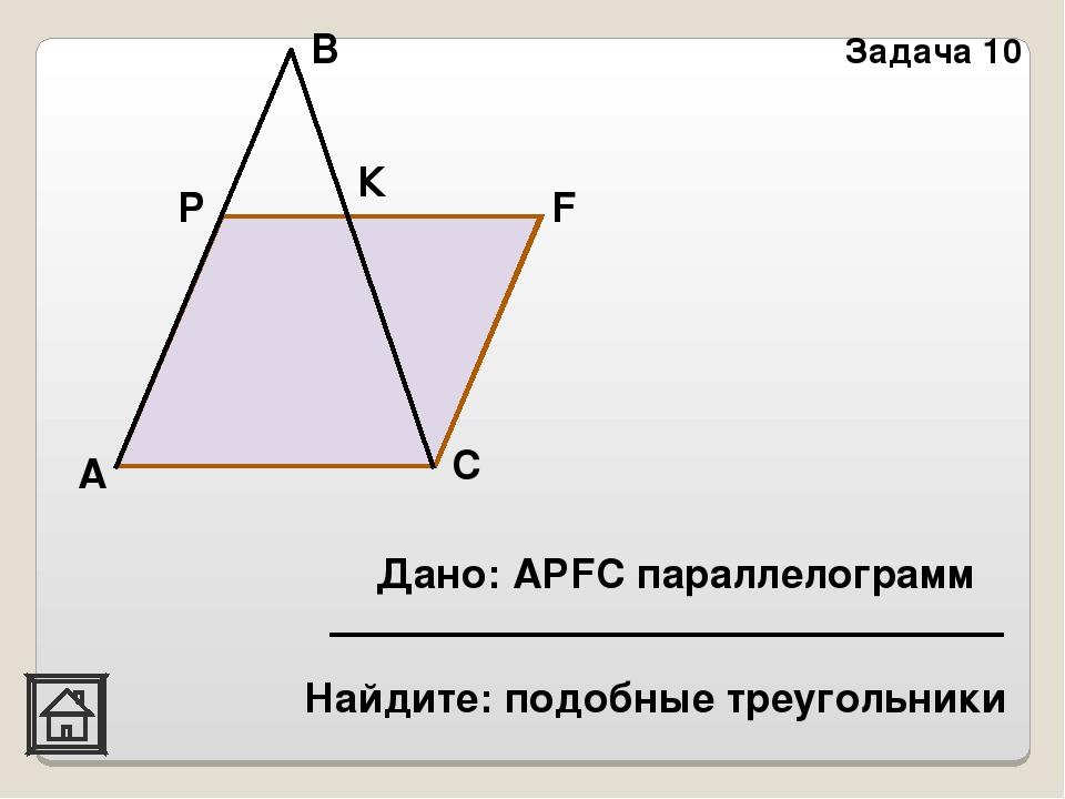 C Задача 10 F К В Р А Дано: АРFC параллелограмм Найдите: подобные треугольники