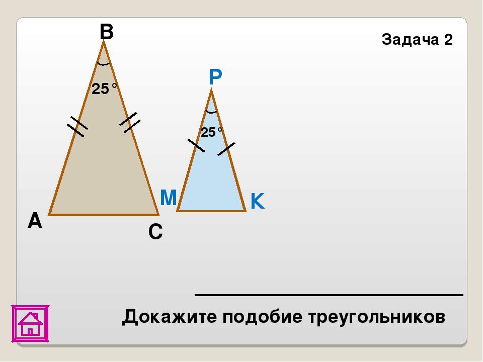 В Задача 2 К 25° 25° Р М А С Докажите подобие треугольников