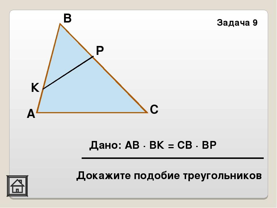 А В К Задача 9 Р С Дано: АВ · ВК = СВ · ВР Докажите подобие треугольников